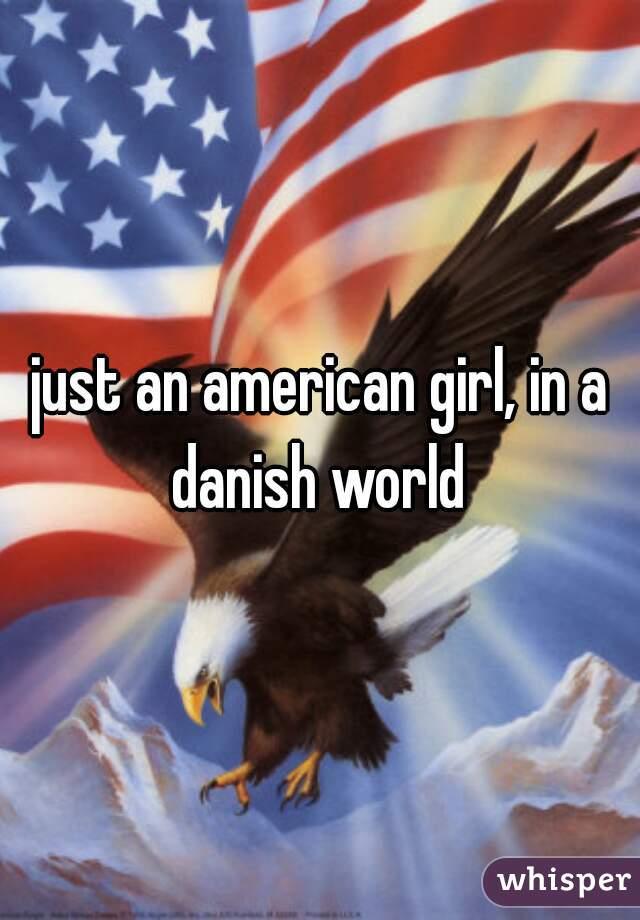 just an american girl, in a danish world