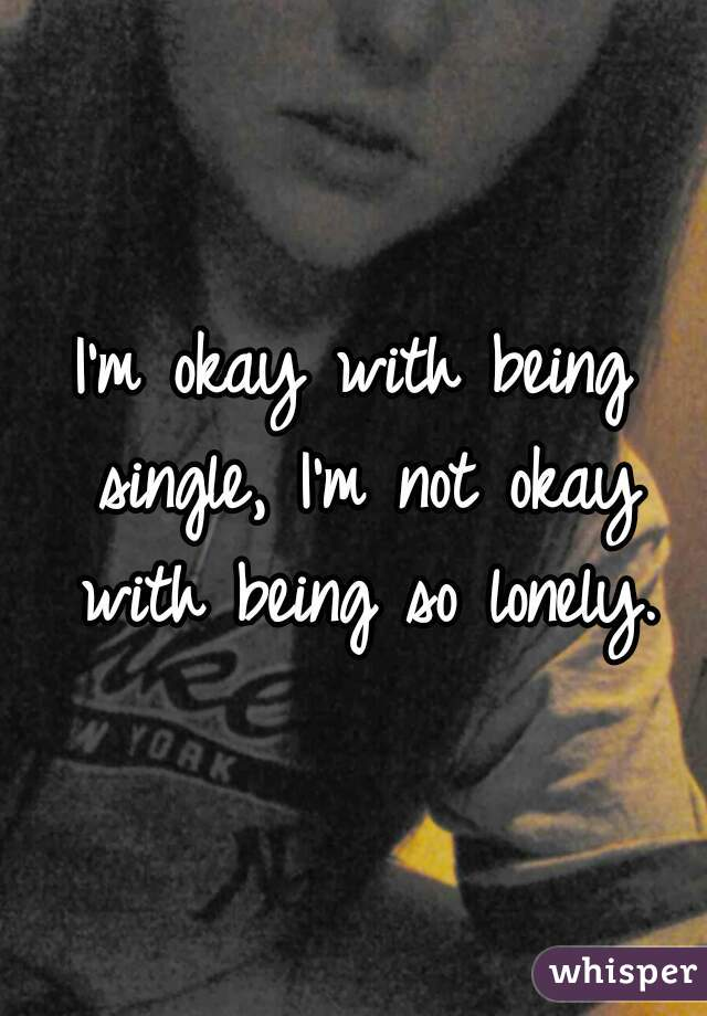 I'm okay with being single, I'm not okay with being so lonely.