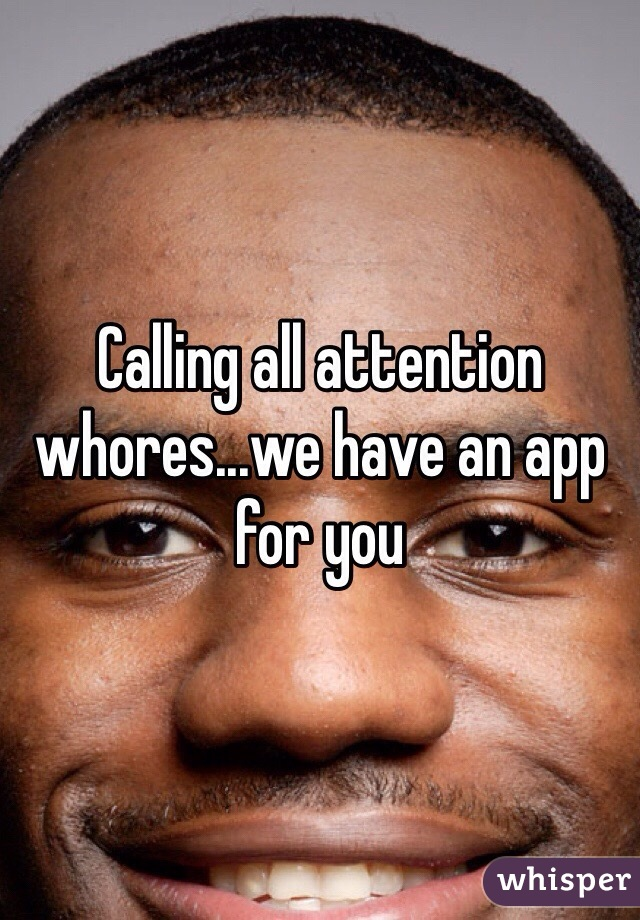 Calling all attention whores...we have an app for you