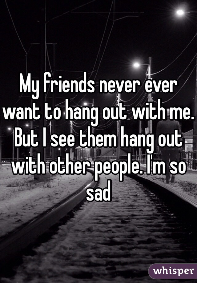 My friends never ever want to hang out with me. But I see them hang out with other people. I'm so sad