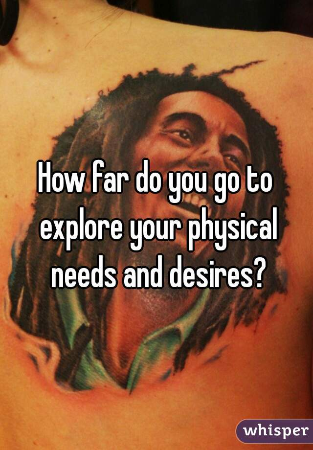 How far do you go to explore your physical needs and desires?