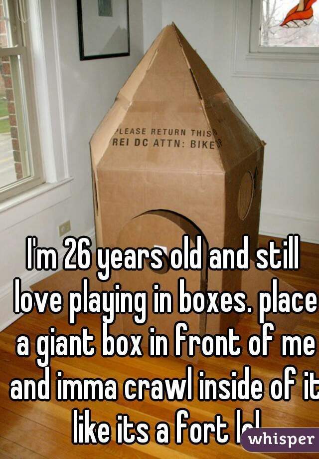 I'm 26 years old and still love playing in boxes. place a giant box in front of me and imma crawl inside of it like its a fort lol