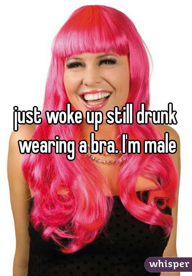 just woke up still drunk wearing a bra. I'm male