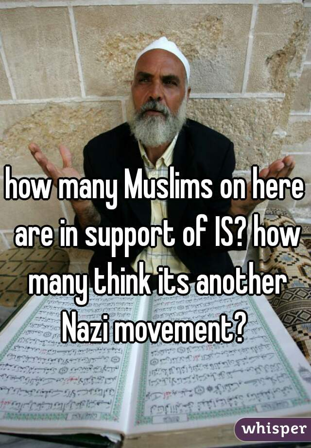 how many Muslims on here are in support of IS? how many think its another Nazi movement?