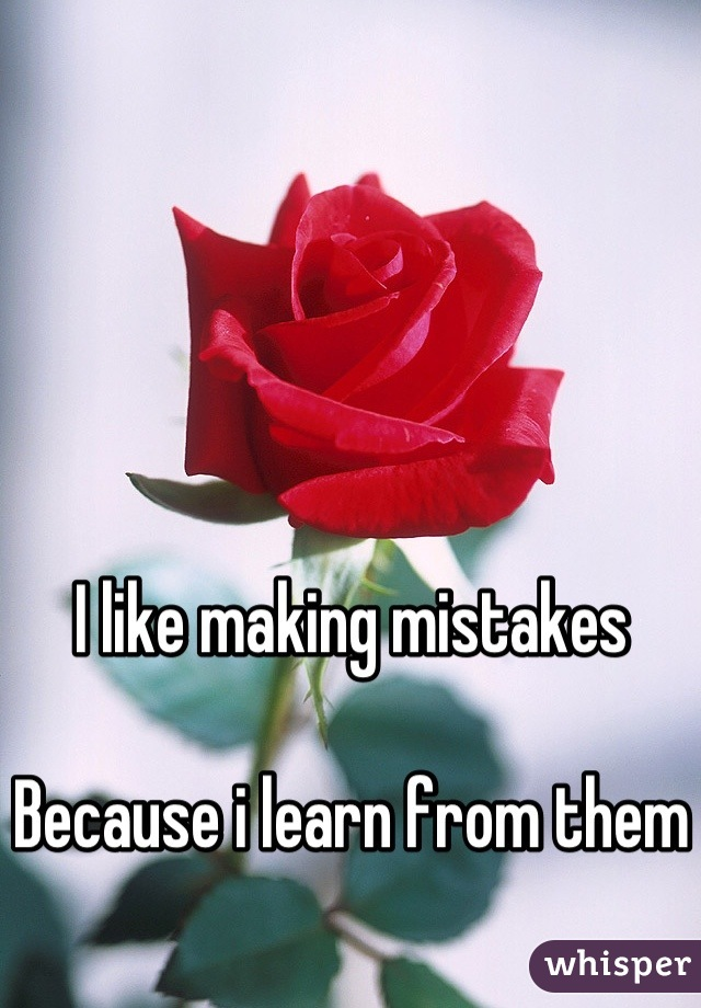 I like making mistakes   Because i learn from them