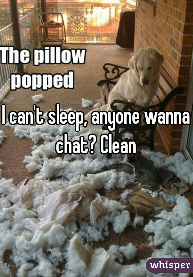I can't sleep, anyone wanna chat? Clean