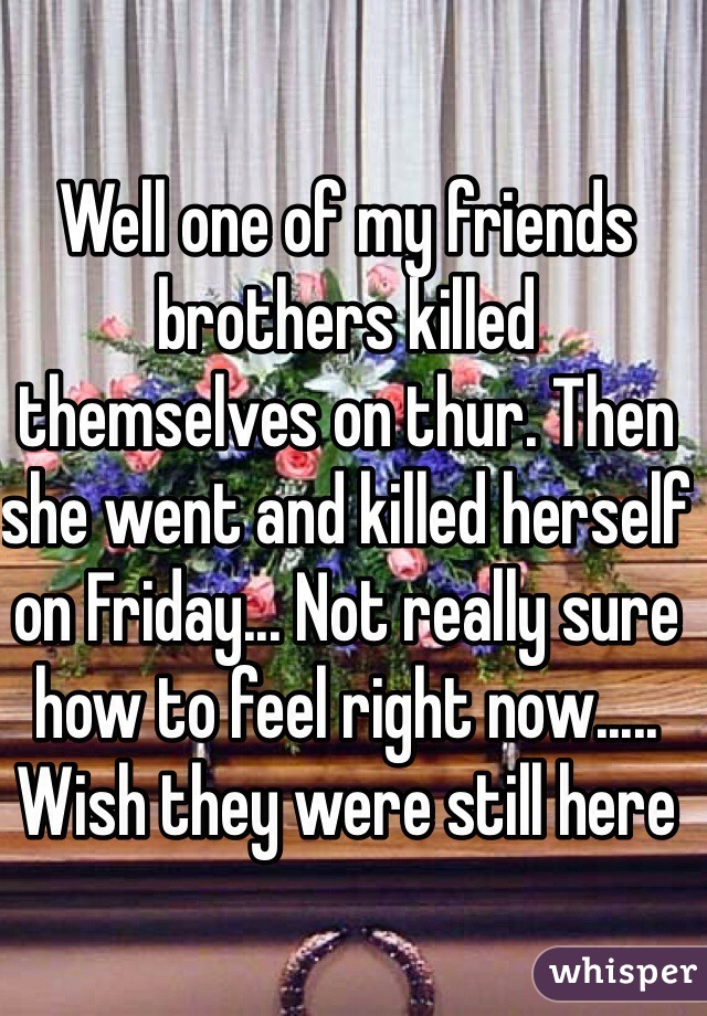 Well one of my friends brothers killed themselves on thur. Then she went and killed herself on Friday... Not really sure how to feel right now..... Wish they were still here