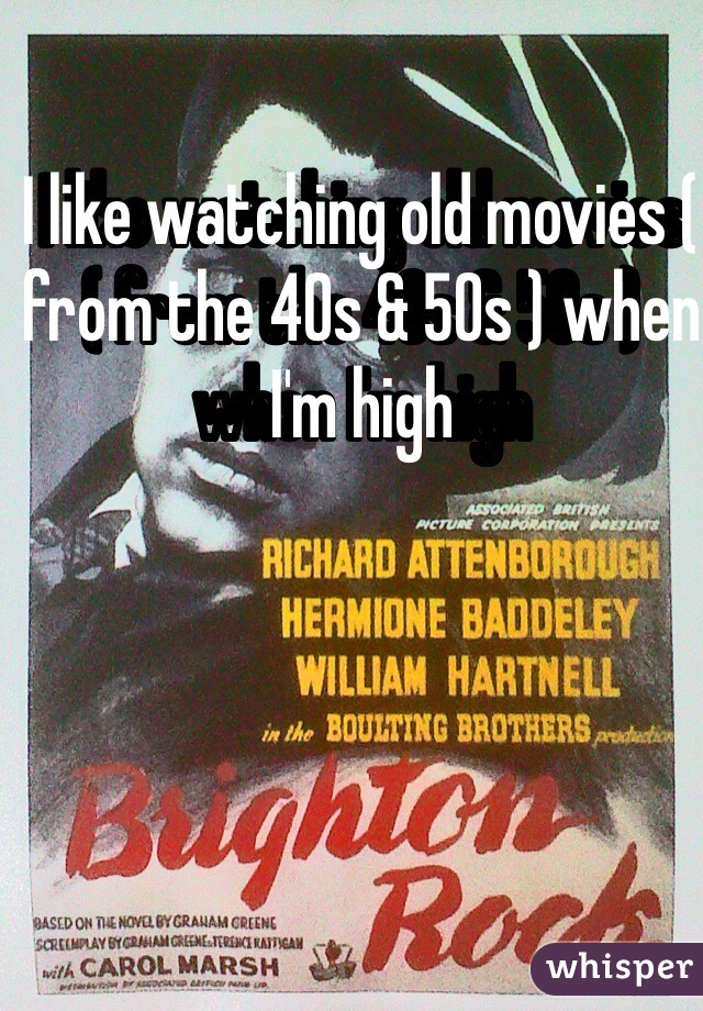 I like watching old movies ( from the 40s & 50s ) when I'm high