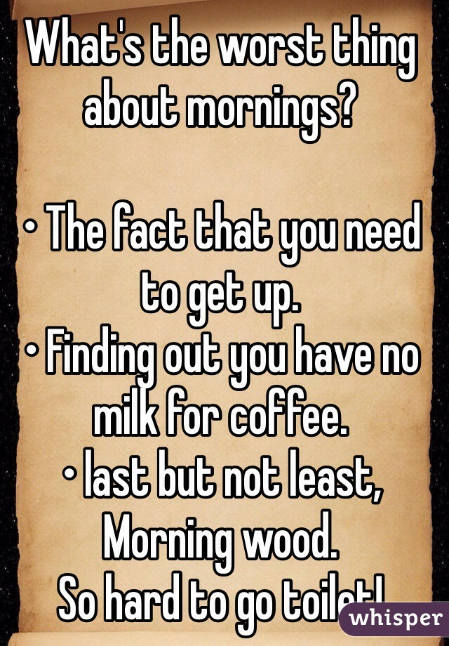 What's the worst thing about mornings?  • The fact that you need to get up. • Finding out you have no milk for coffee. • last but not least,  Morning wood. So hard to go toilet!