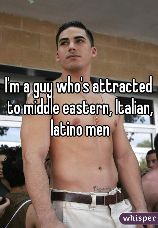 I'm a guy who's attracted to middle eastern, Italian, latino men
