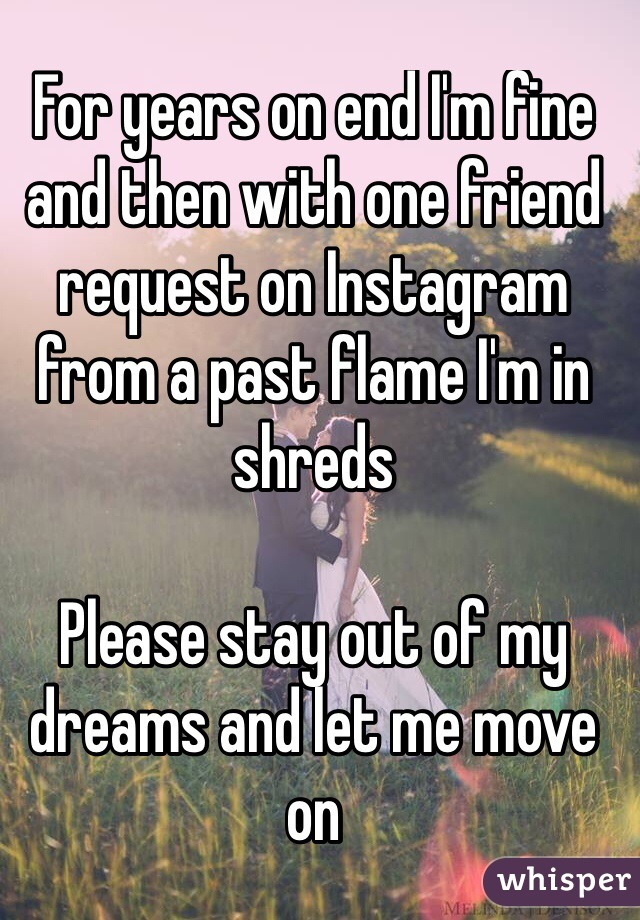 For years on end I'm fine and then with one friend request on Instagram from a past flame I'm in shreds   Please stay out of my dreams and let me move on
