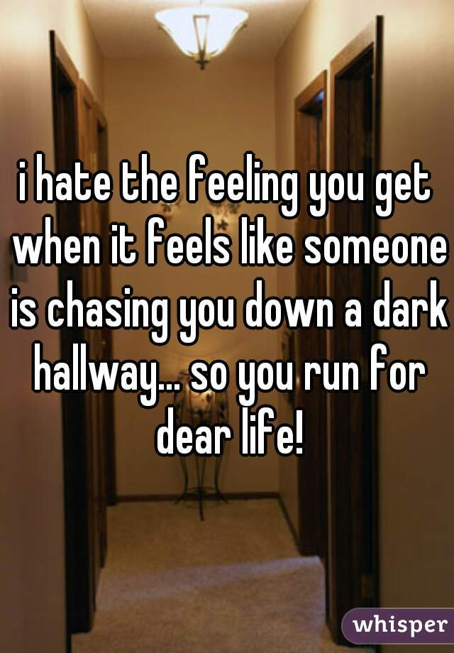 i hate the feeling you get when it feels like someone is chasing you down a dark hallway... so you run for dear life!