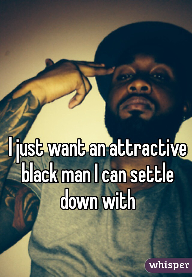 I just want an attractive black man I can settle down with