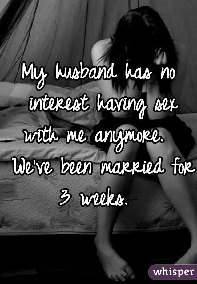 My husband has no interest having sex with me anymore.   We've been married for 3 weeks.