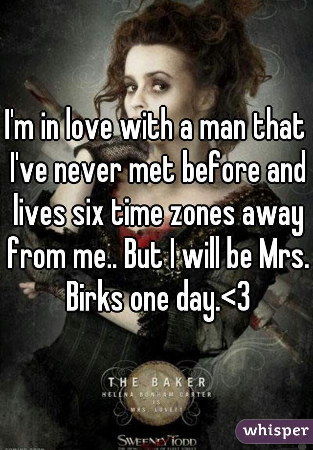 I'm in love with a man that I've never met before and lives six time zones away from me.. But I will be Mrs. Birks one day.<3