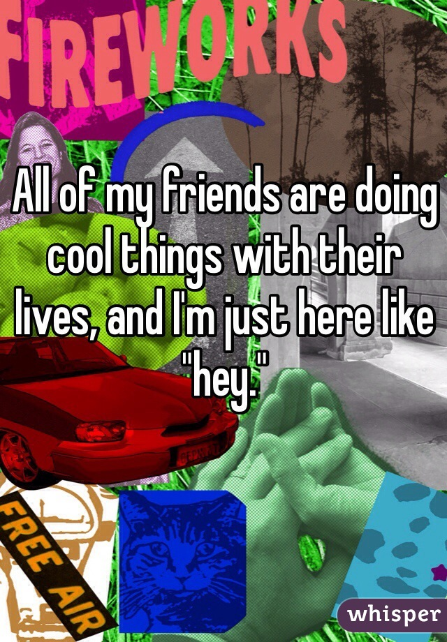 """All of my friends are doing cool things with their lives, and I'm just here like """"hey."""""""
