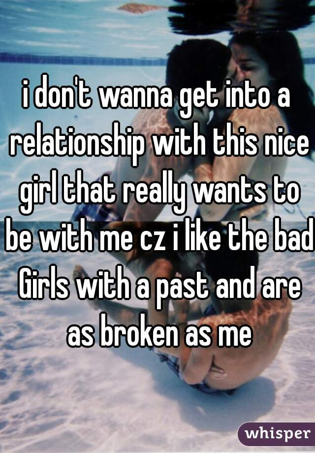 i don't wanna get into a relationship with this nice girl that really wants to be with me cz i like the bad Girls with a past and are as broken as me