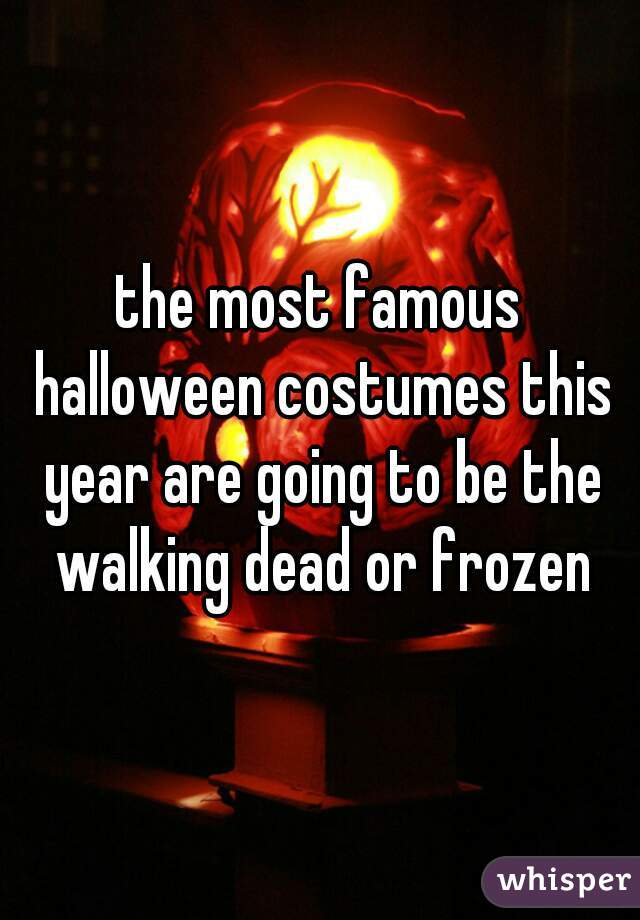 the most famous halloween costumes this year are going to be the walking dead or frozen