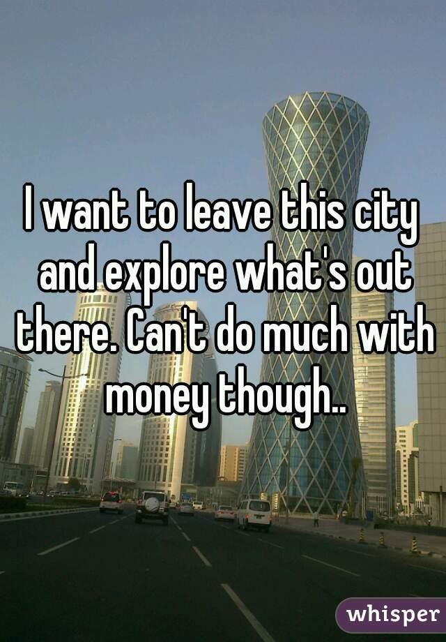 I want to leave this city and explore what's out there. Can't do much with money though..