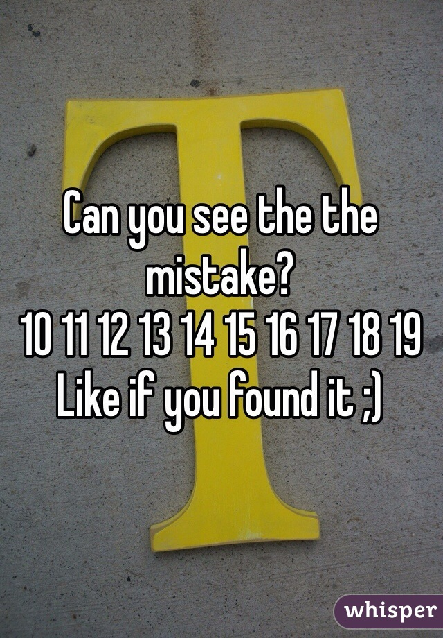 Can you see the the mistake? 10 11 12 13 14 15 16 17 18 19  Like if you found it ;)