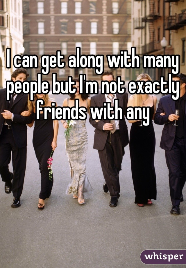 I can get along with many people but I'm not exactly friends with any