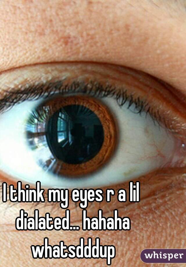 I think my eyes r a lil dialated... hahaha whatsdddup