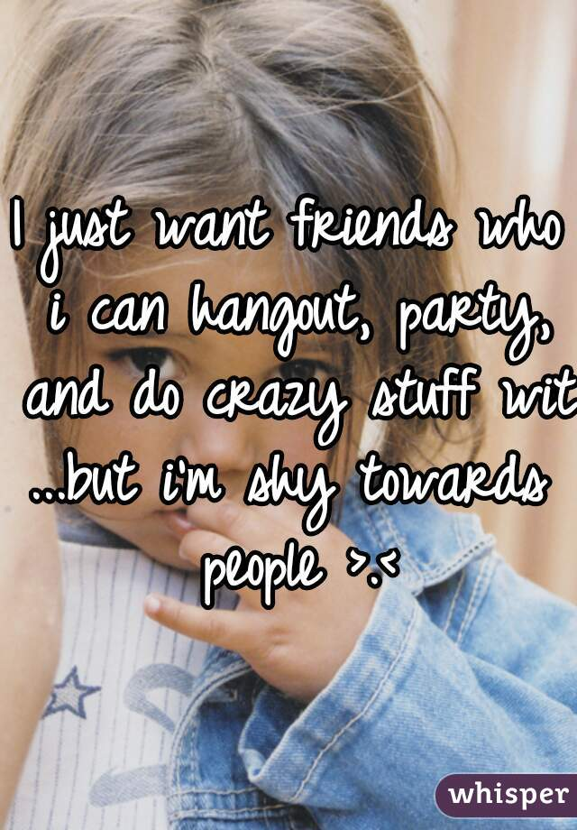 I just want friends who i can hangout, party, and do crazy stuff with  ...but i'm shy towards people >.<