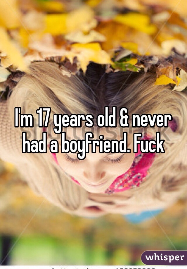 I'm 17 years old & never had a boyfriend. Fuck