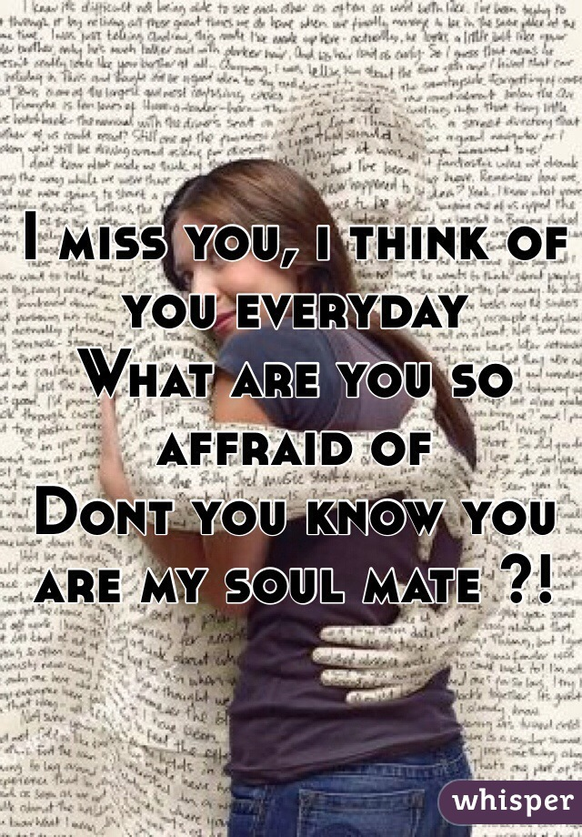 I miss you, i think of you everyday What are you so affraid of Dont you know you are my soul mate ?!
