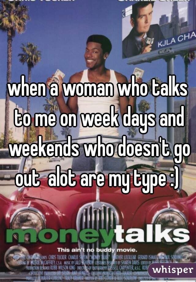when a woman who talks to me on week days and weekends who doesn't go out  alot are my type :)