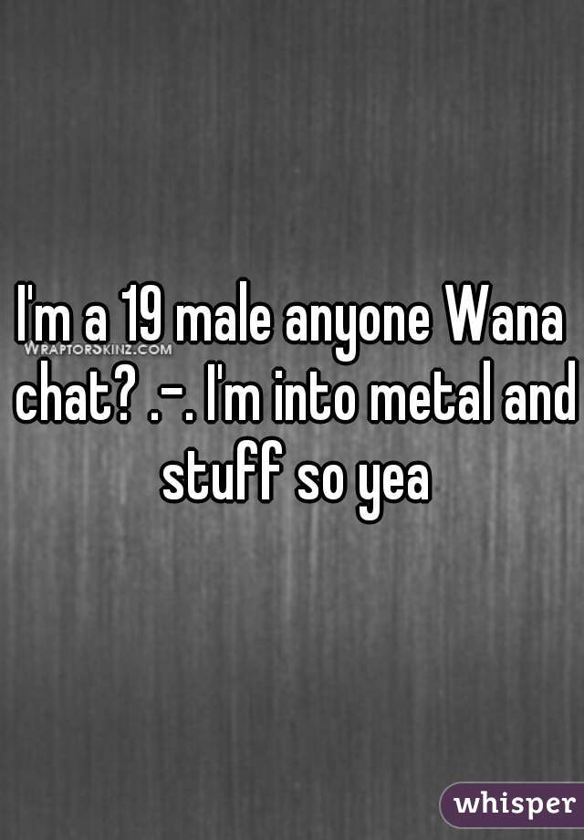 I'm a 19 male anyone Wana chat? .-. I'm into metal and stuff so yea