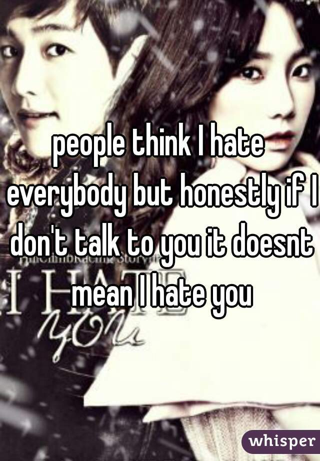 people think I hate everybody but honestly if I don't talk to you it doesnt mean I hate you