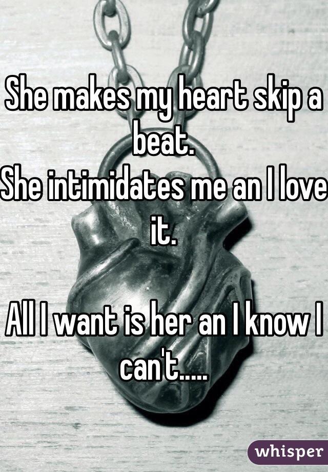 She makes my heart skip a beat. She intimidates me an I love it.  All I want is her an I know I can't.....