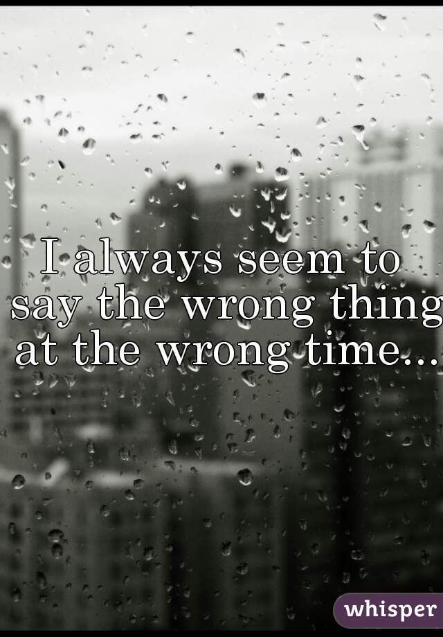 I always seem to say the wrong thing at the wrong time...