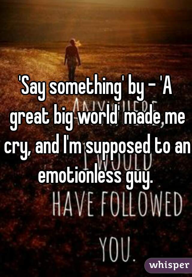 'Say something' by - 'A great big world' made me cry, and I'm supposed to an emotionless guy.