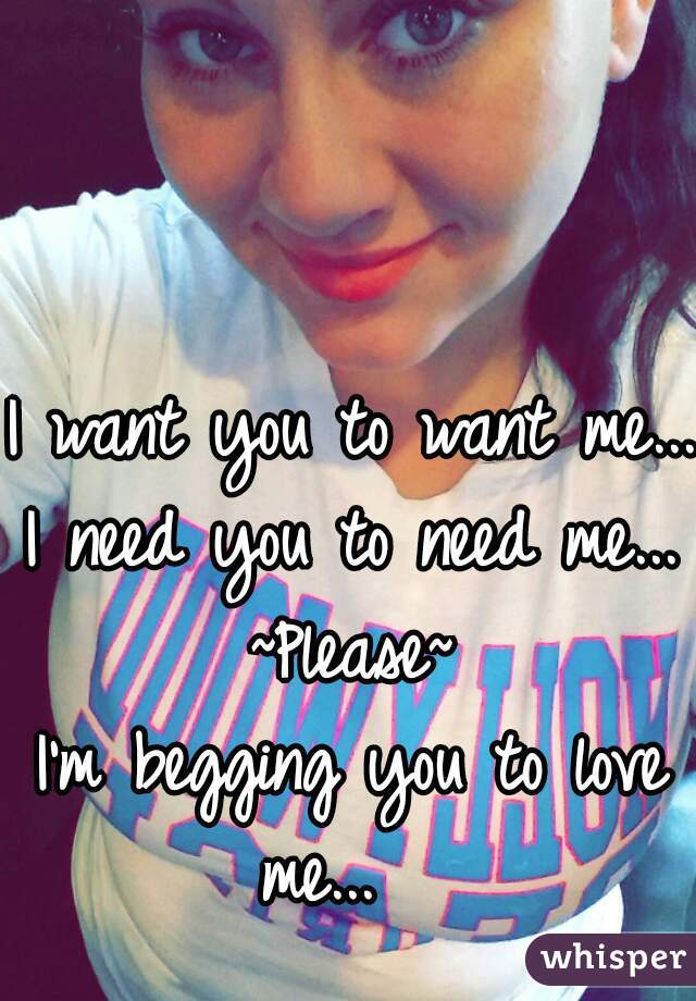I want you to want me...  I need you to need me...  ~Please~  I'm begging you to love me...