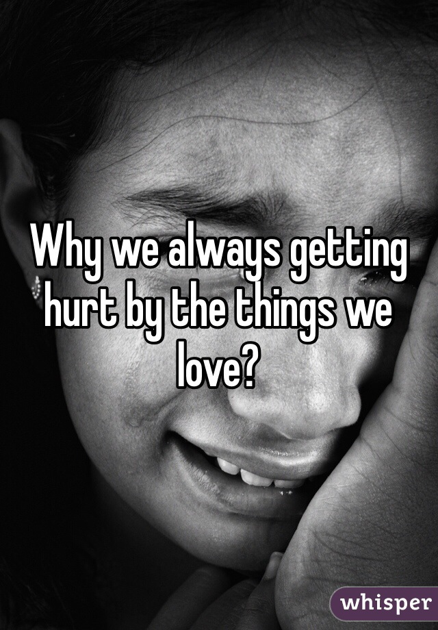 Why we always getting hurt by the things we love?
