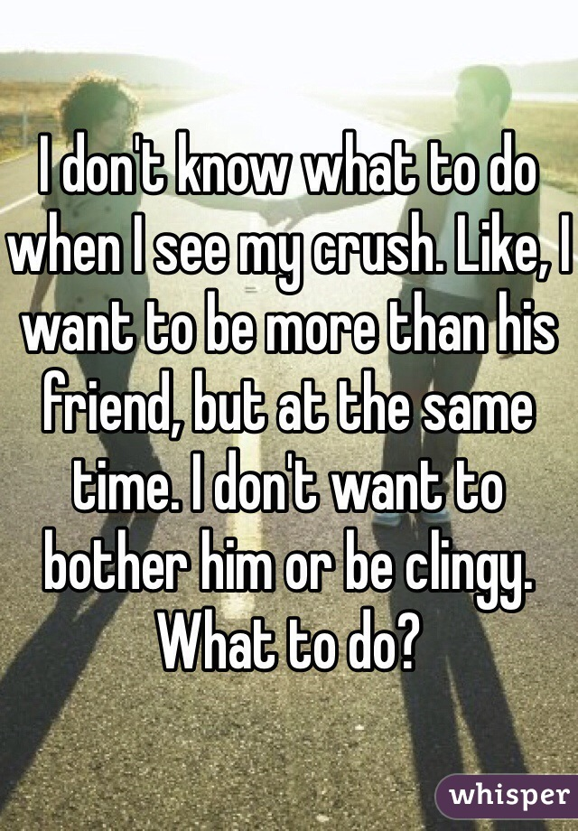 I don't know what to do when I see my crush. Like, I want to be more than his friend, but at the same time. I don't want to bother him or be clingy. What to do?