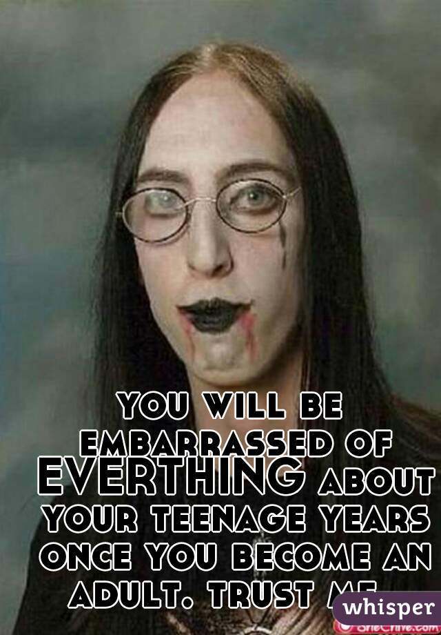 you will be embarrassed of EVERTHING about your teenage years once you become an adult. trust me.