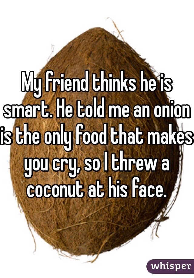 My friend thinks he is smart. He told me an onion is the only food that makes you cry, so I threw a coconut at his face.