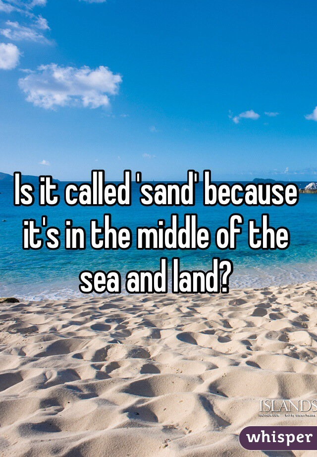 Is it called 'sand' because it's in the middle of the sea and land?