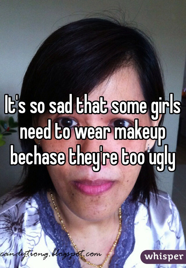 It's so sad that some girls need to wear makeup bechase they're too ugly