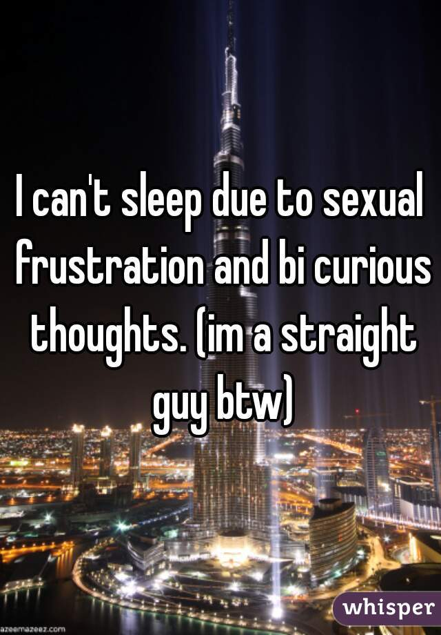 I can't sleep due to sexual frustration and bi curious thoughts. (im a straight guy btw)