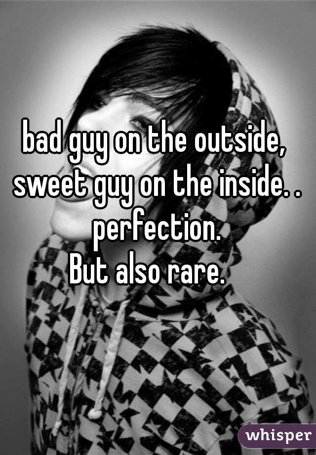 bad guy on the outside, sweet guy on the inside. . perfection. But also rare.