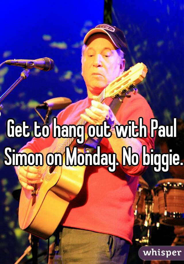 Get to hang out with Paul Simon on Monday. No biggie.