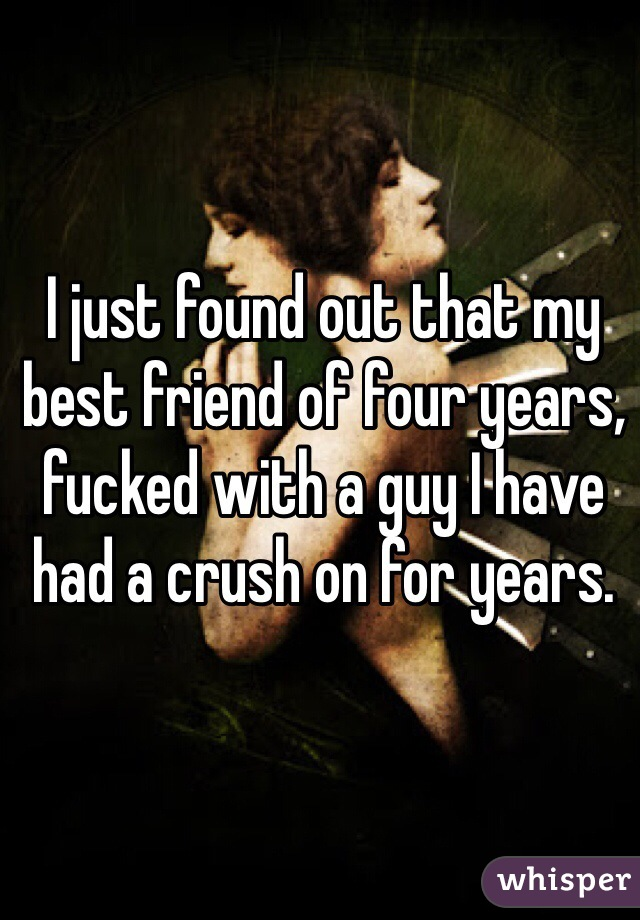 I just found out that my best friend of four years, fucked with a guy I have had a crush on for years.