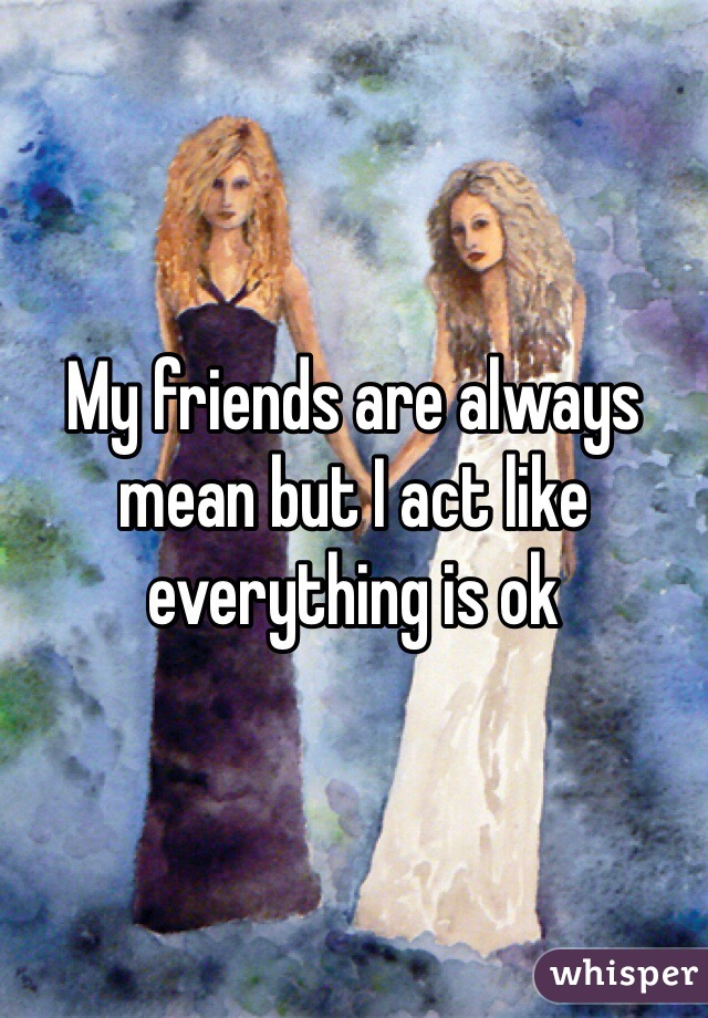 My friends are always mean but I act like everything is ok