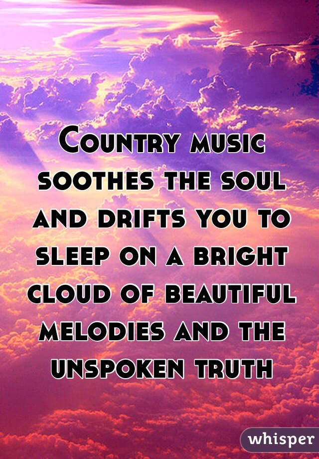 Country music soothes the soul and drifts you to sleep on a bright cloud of beautiful melodies and the unspoken truth