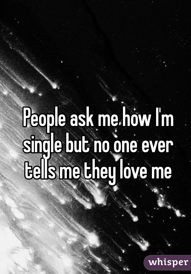 People ask me how I'm single but no one ever tells me they love me