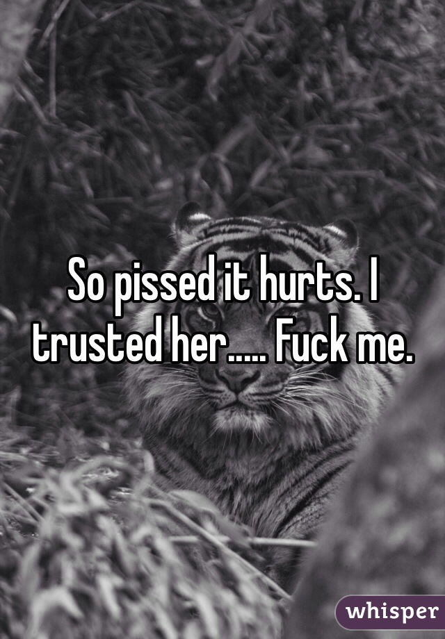 So pissed it hurts. I trusted her..... Fuck me.